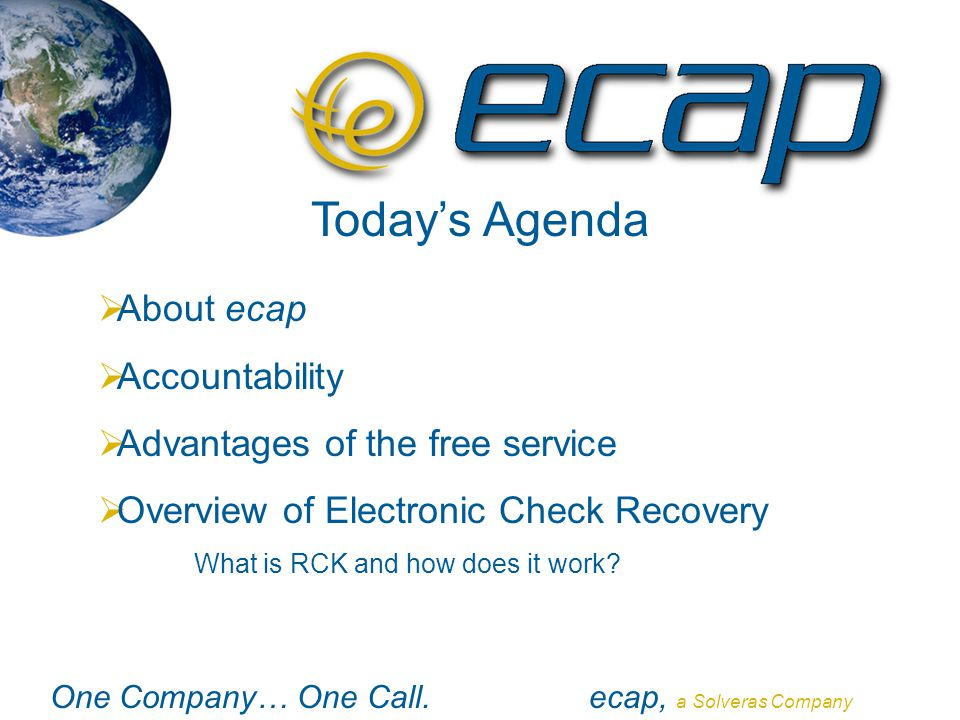 One Company… One Call.ecap, a Solveras Company Today's Agenda  About ecap  Accountability  Advantages of the free service  Overview of Electronic