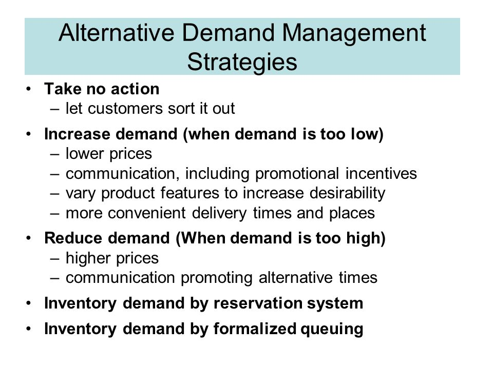 Alternative Demand Management Strategies Take no action –let customers sort it out Increase demand (when demand is too low) –lower prices –communication, including promotional incentives –vary product features to increase desirability –more convenient delivery times and places Reduce demand (When demand is too high) –higher prices –communication promoting alternative times Inventory demand by reservation system Inventory demand by formalized queuing