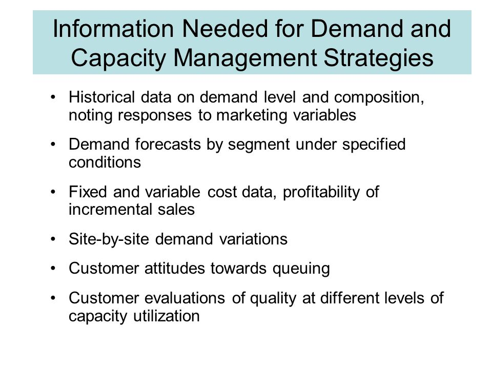 Information Needed for Demand and Capacity Management Strategies Historical data on demand level and composition, noting responses to marketing variables Demand forecasts by segment under specified conditions Fixed and variable cost data, profitability of incremental sales Site-by-site demand variations Customer attitudes towards queuing Customer evaluations of quality at different levels of capacity utilization