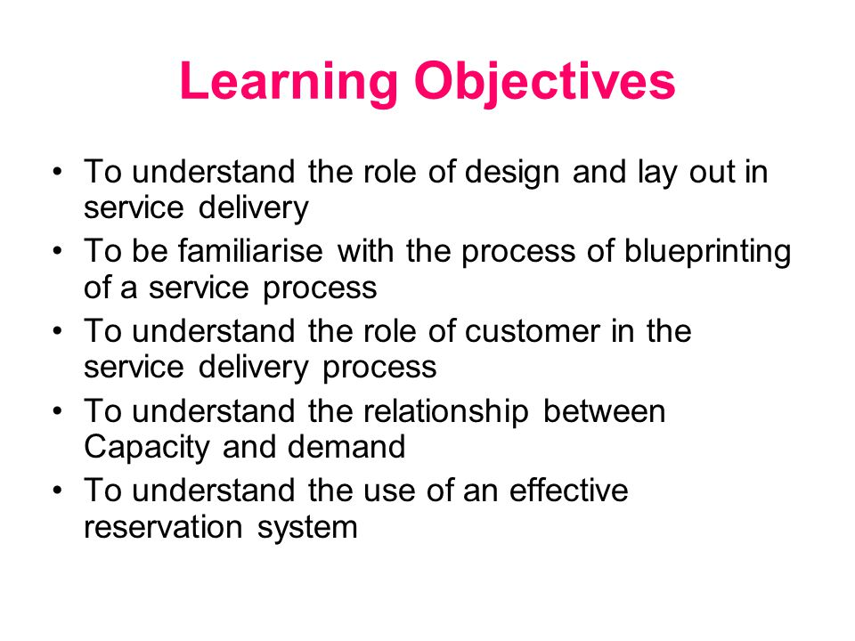 Learning Objectives To understand the role of design and lay out in service delivery To be familiarise with the process of blueprinting of a service process To understand the role of customer in the service delivery process To understand the relationship between Capacity and demand To understand the use of an effective reservation system