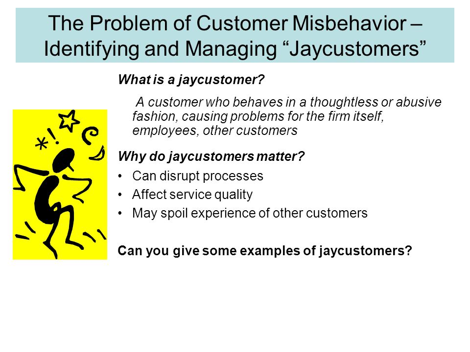 Six Types of Jaycustomer Thief – seeks to avoid paying for service Rule breaker – ignores rules of social behaviour and/or procedures for safe, efficient use of service Belligerent – angrily abuses service personnel (and sometimes other customers) physically and/or emotionally Family Feuders – fight with other customers in their party Vandal – deliberately damages physical facilities, furnishings, and equipment Deadbeat – fails to pay bills on time What should a firm do about them.