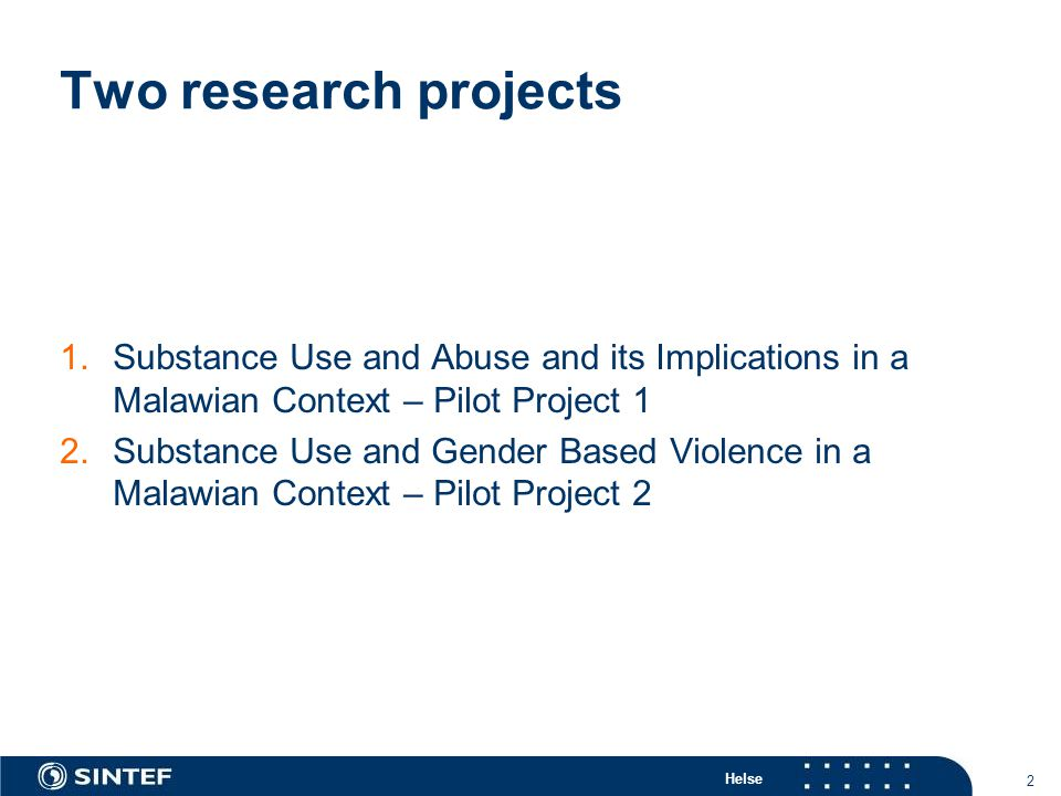 Helse 2 Two research projects 1.Substance Use and Abuse and its Implications in a Malawian Context – Pilot Project 1 2.Substance Use and Gender Based Violence in a Malawian Context – Pilot Project 2