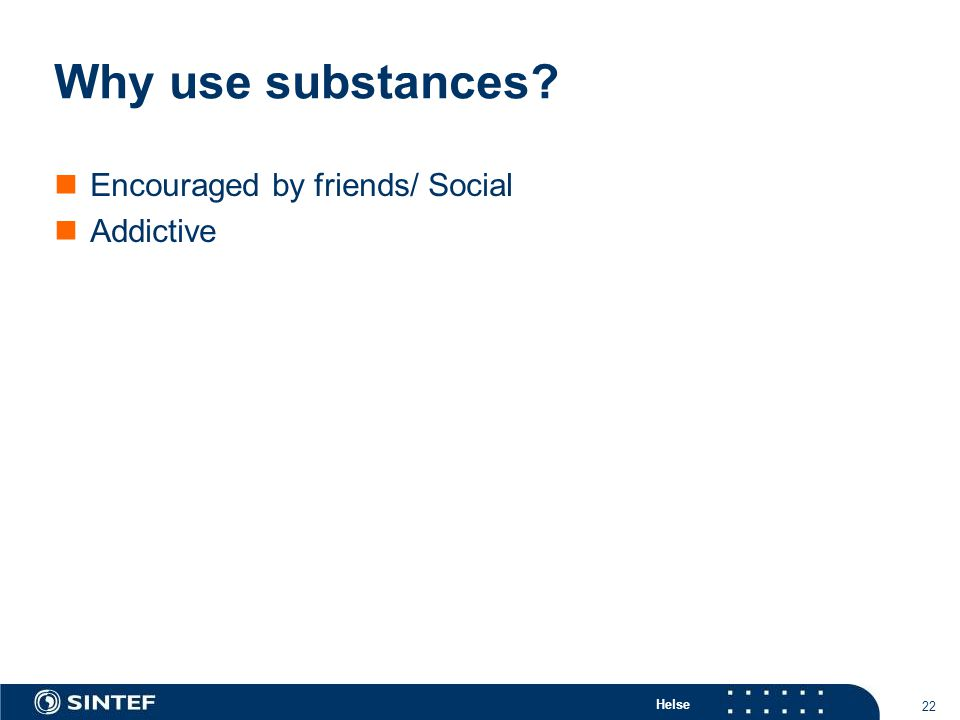 Helse 22 Why use substances Encouraged by friends/ Social Addictive
