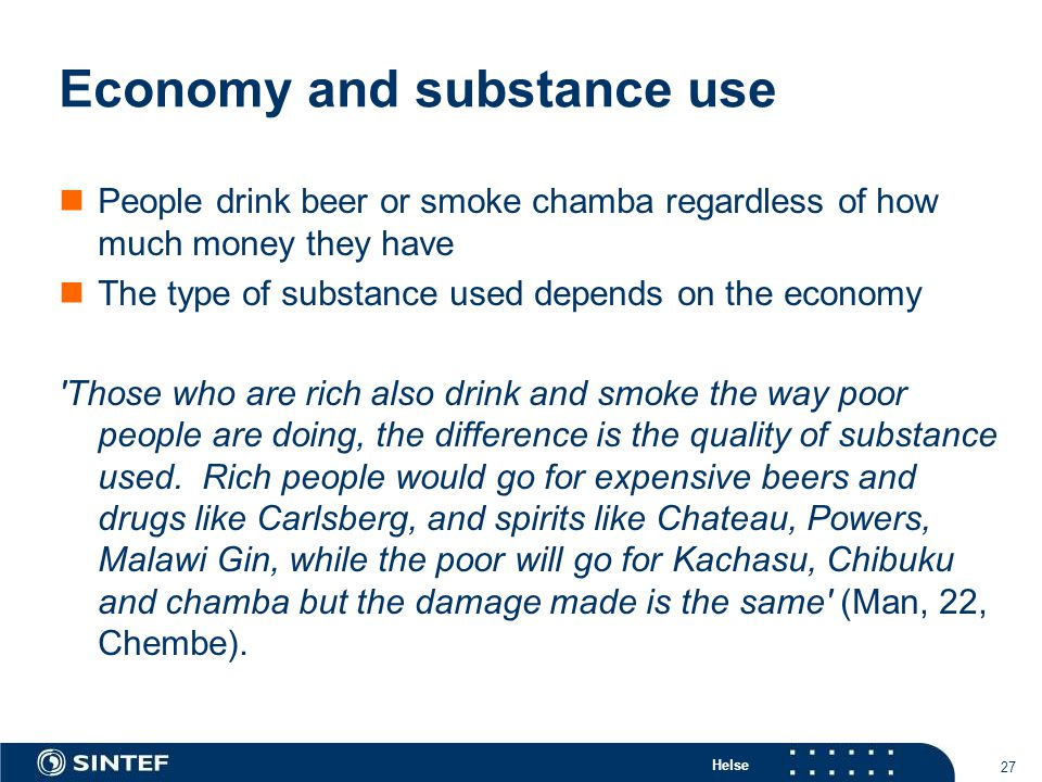 Helse 27 Economy and substance use People drink beer or smoke chamba regardless of how much money they have The type of substance used depends on the economy Those who are rich also drink and smoke the way poor people are doing, the difference is the quality of substance used.