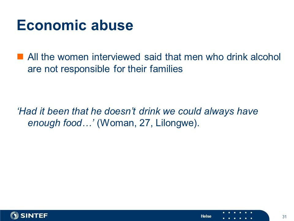 Helse 31 Economic abuse All the women interviewed said that men who drink alcohol are not responsible for their families 'Had it been that he doesn't drink we could always have enough food…' (Woman, 27, Lilongwe).