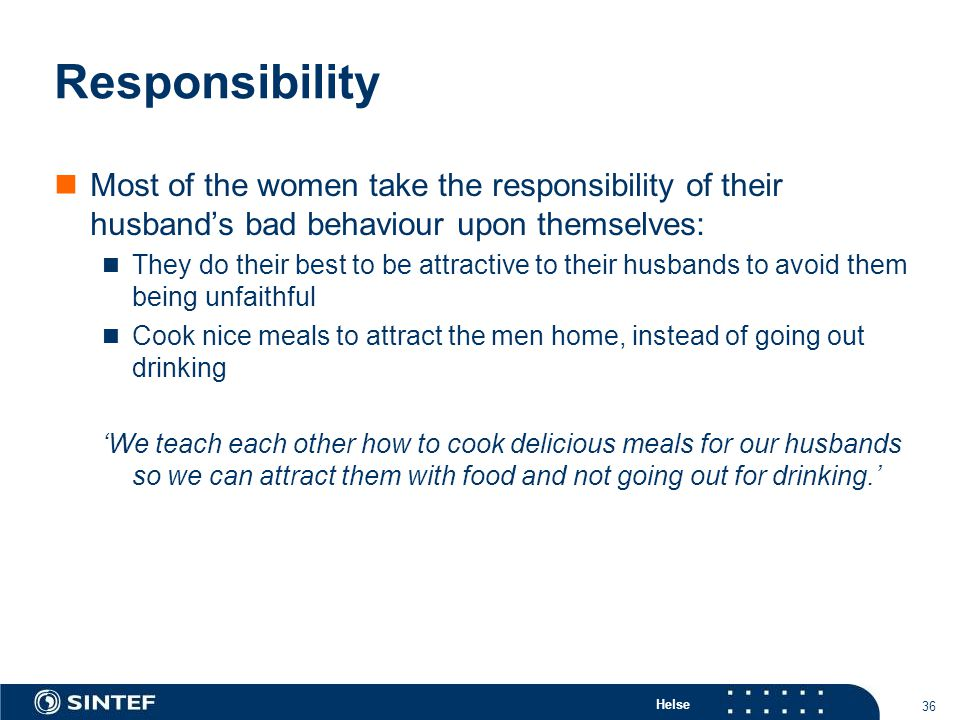 Helse 36 Responsibility Most of the women take the responsibility of their husband's bad behaviour upon themselves: They do their best to be attractive to their husbands to avoid them being unfaithful Cook nice meals to attract the men home, instead of going out drinking 'We teach each other how to cook delicious meals for our husbands so we can attract them with food and not going out for drinking.'