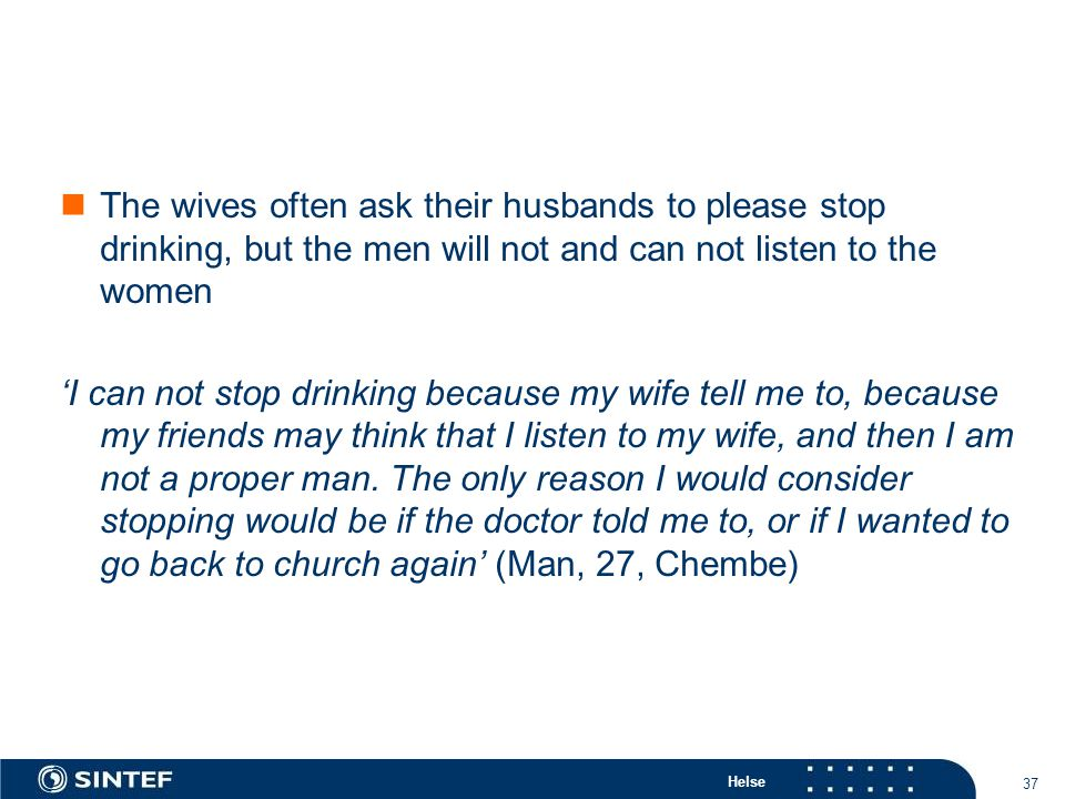 Helse 37 The wives often ask their husbands to please stop drinking, but the men will not and can not listen to the women 'I can not stop drinking because my wife tell me to, because my friends may think that I listen to my wife, and then I am not a proper man.