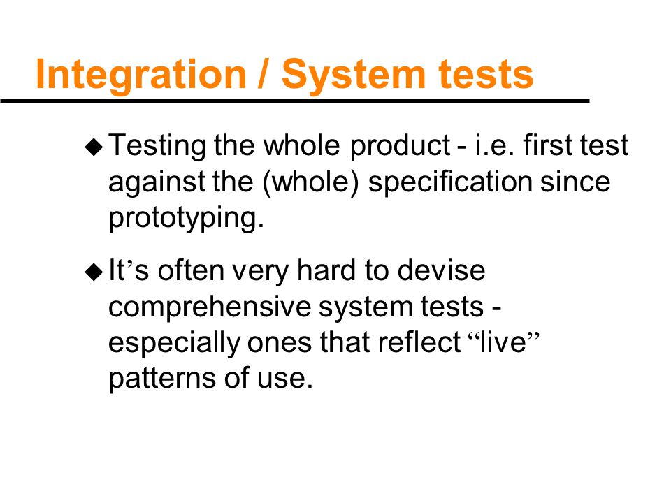 Integration / System tests u Testing the whole product - i.e. first test against the (whole) specification since prototyping. u It ' s often very hard
