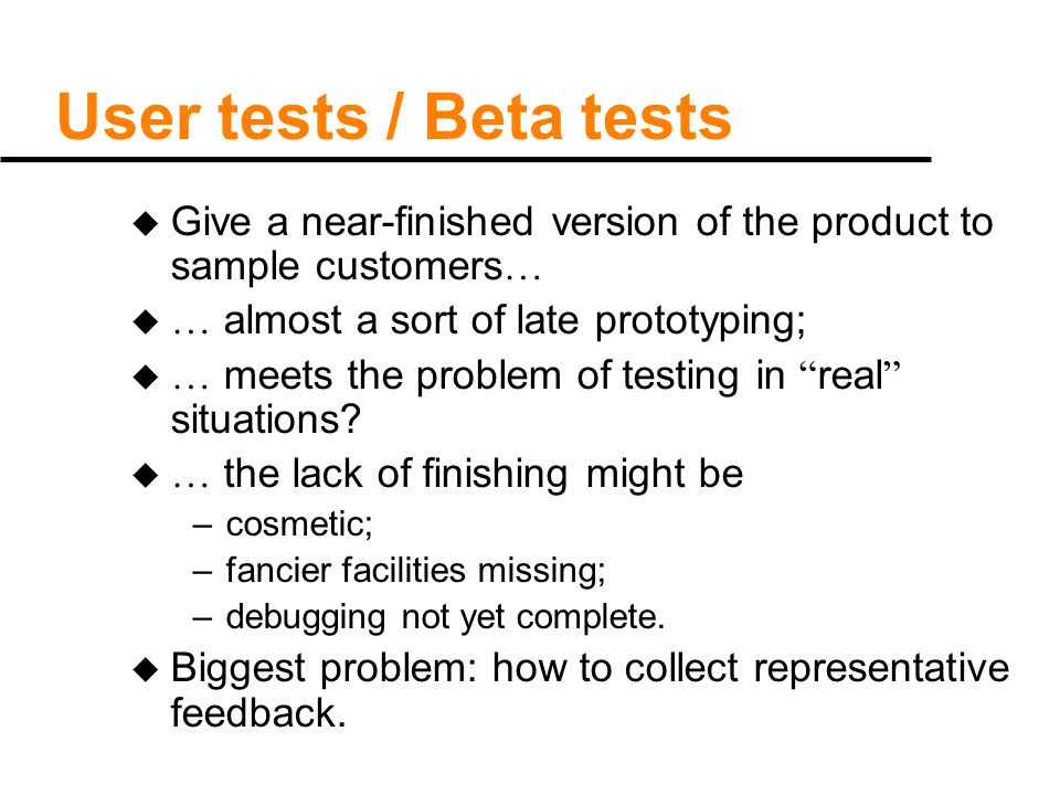 User tests / Beta tests u Give a near-finished version of the product to sample customers … u … almost a sort of late prototyping; u … meets the probl