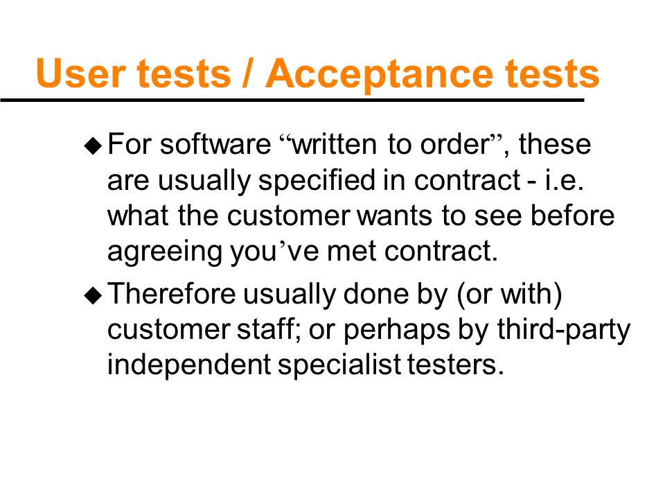 "User tests / Acceptance tests u For software "" written to order "", these are usually specified in contract - i.e. what the customer wants to see befor"