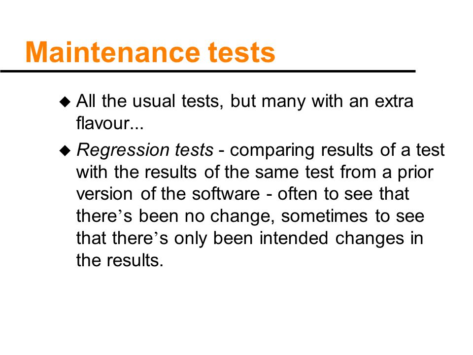 Maintenance tests u All the usual tests, but many with an extra flavour... u Regression tests - comparing results of a test with the results of the sa