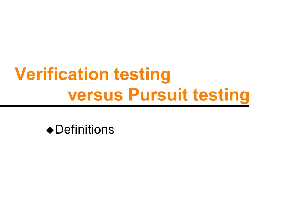 Verification vs Pursuit testing u Verification testing is testing to find out if a product is correct and acceptable u Pursuit testing is when we know there is an error, and we improvise additional tests to chase the error, and locate it – it ' s better called diagnostics.
