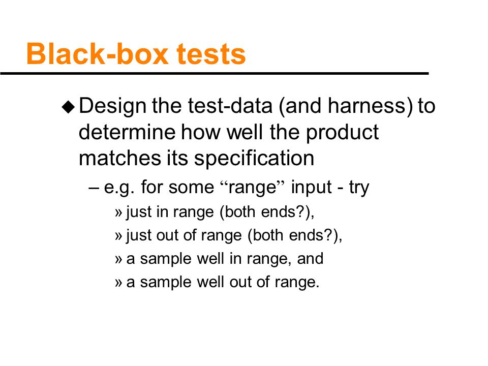 "Black-box tests u Design the test-data (and harness) to determine how well the product matches its specification –e.g. for some "" range "" input - try"