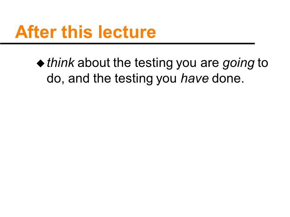 After this lecture u think about the testing you are going to do, and the testing you have done.