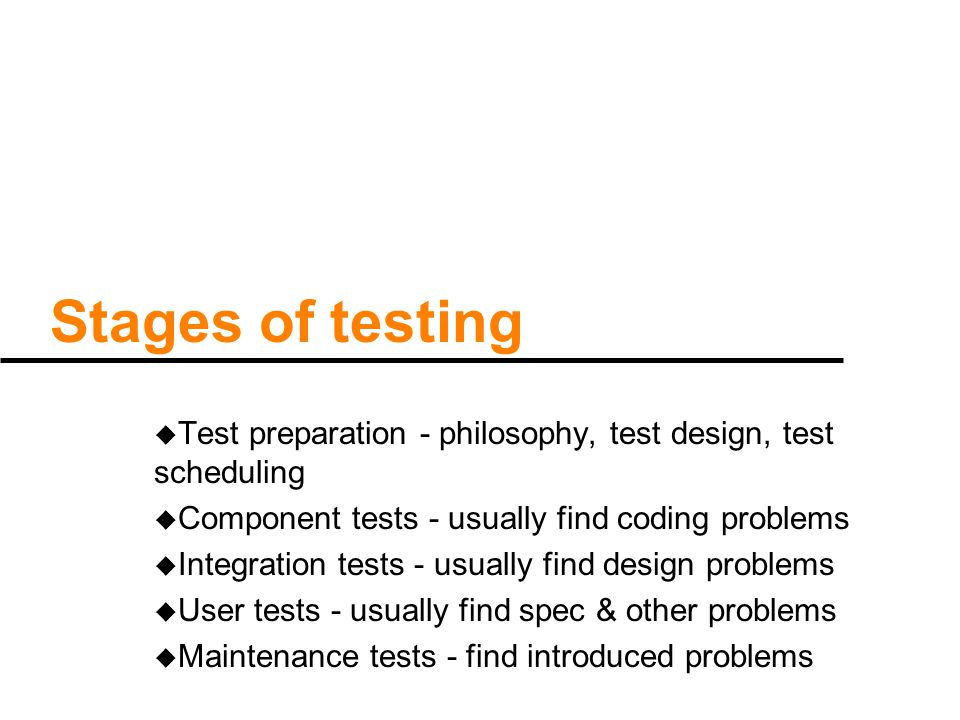 Stages of testing u Test preparation - philosophy, test design, test scheduling u Component tests - usually find coding problems u Integration tests -