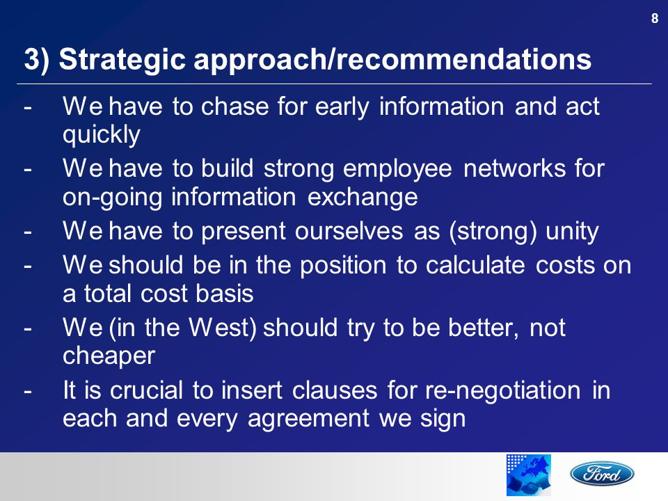 8 3) Strategic approach/recommendations -We have to chase for early information and act quickly -We have to build strong employee networks for on-going information exchange -We have to present ourselves as (strong) unity -We should be in the position to calculate costs on a total cost basis -We (in the West) should try to be better, not cheaper -It is crucial to insert clauses for re-negotiation in each and every agreement we sign