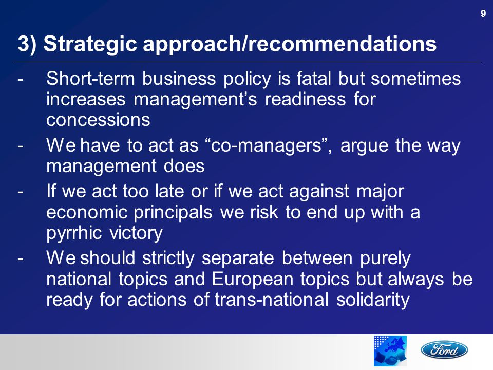 9 3) Strategic approach/recommendations -Short-term business policy is fatal but sometimes increases management's readiness for concessions -We have to act as co-managers , argue the way management does -If we act too late or if we act against major economic principals we risk to end up with a pyrrhic victory -We should strictly separate between purely national topics and European topics but always be ready for actions of trans-national solidarity
