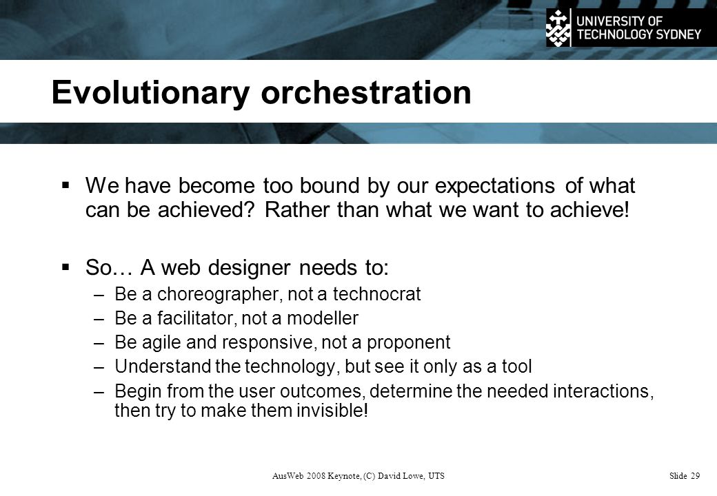AusWeb 2008 Keynote, (C) David Lowe, UTSSlide 29 Evolutionary orchestration  We have become too bound by our expectations of what can be achieved.