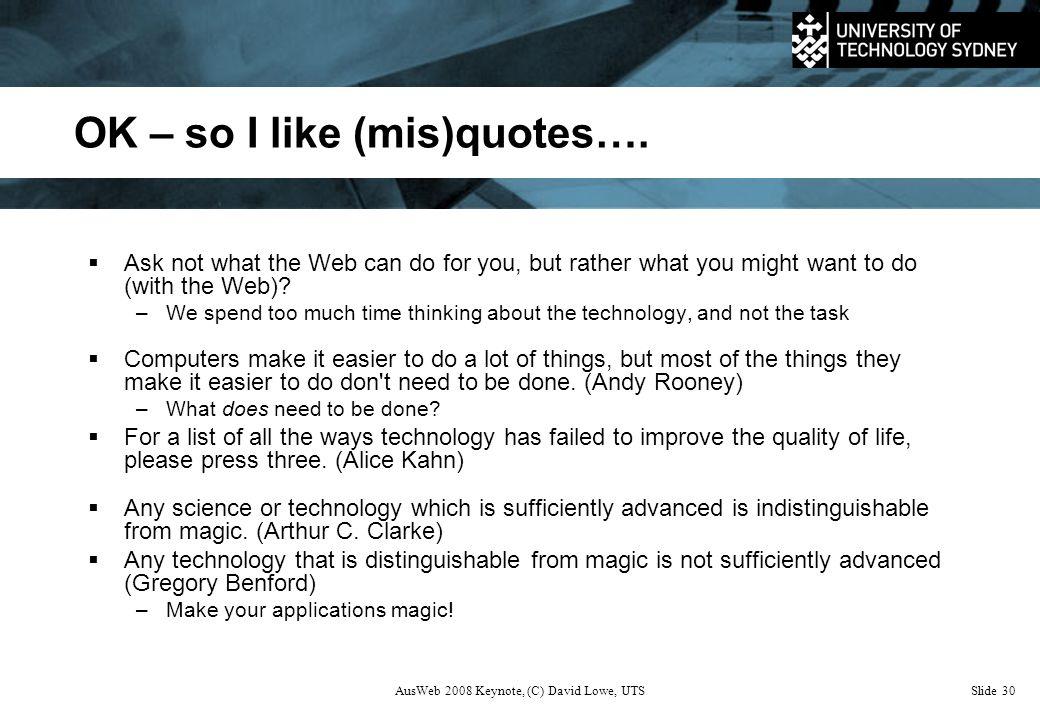 AusWeb 2008 Keynote, (C) David Lowe, UTSSlide 30 OK – so I like (mis)quotes….