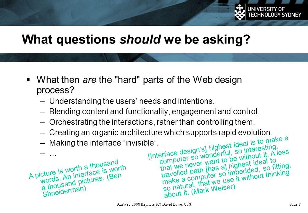 AusWeb 2008 Keynote, (C) David Lowe, UTSSlide 8 What questions should we be asking.