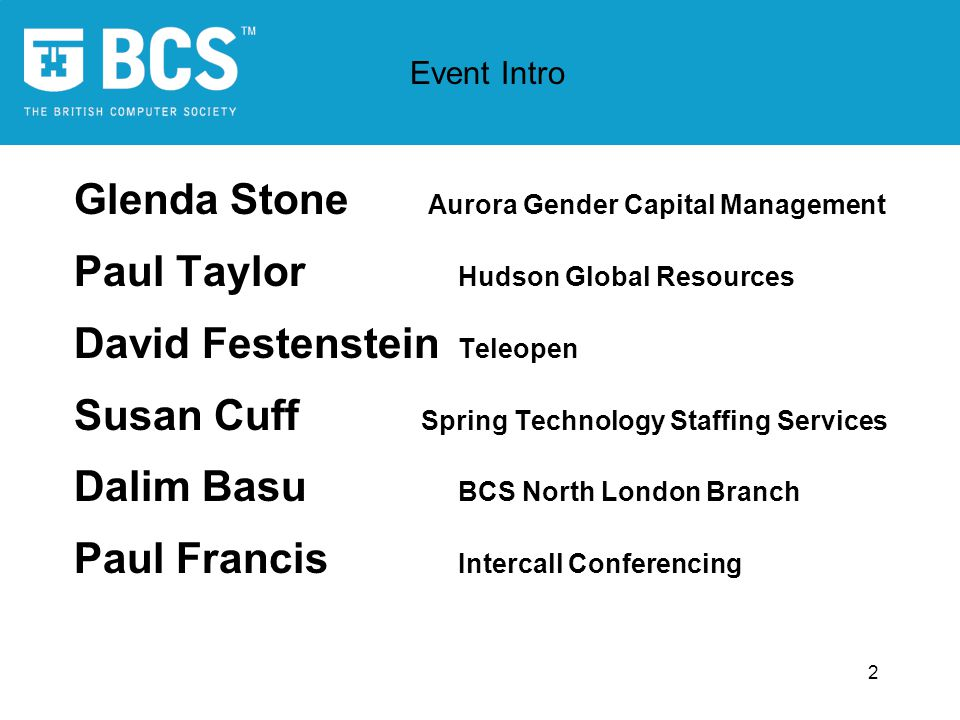 2 Glenda Stone Aurora Gender Capital Management Paul Taylor Hudson Global Resources David Festenstein Teleopen Susan Cuff Spring Technology Staffing Services Dalim Basu BCS North London Branch Paul Francis Intercall Conferencing Event Intro
