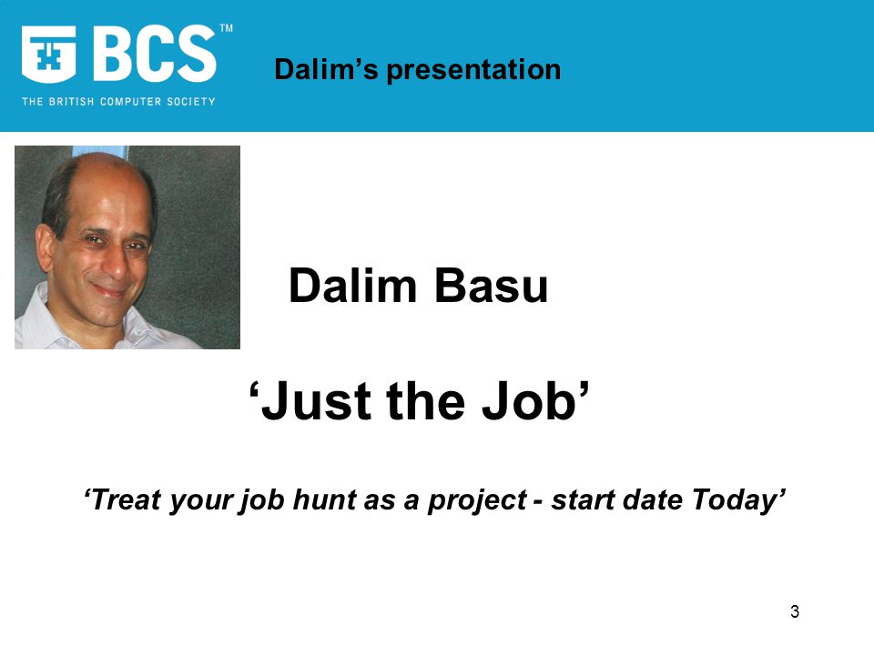 3 Dalim's presentation Dalim Basu 'Just the Job' 'Treat your job hunt as a project - start date Today'