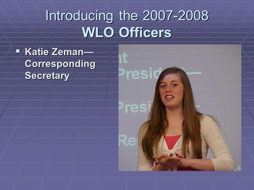 Introducing the 2007-2008 WLO Officers  Katie Zeman— Corresponding Secretary 