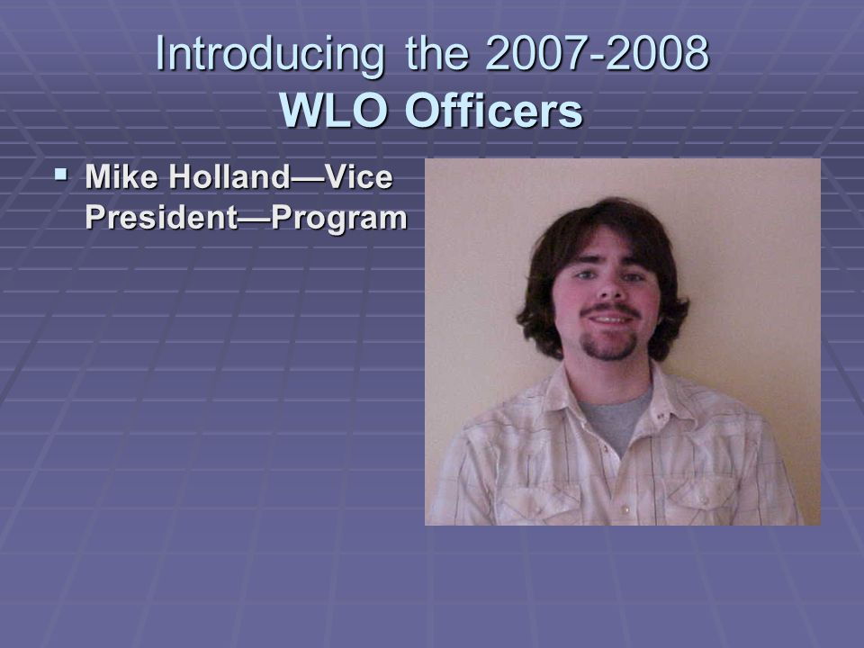 Introducing the 2007-2008 WLO Officers  Mike Holland—Vice President—Program 