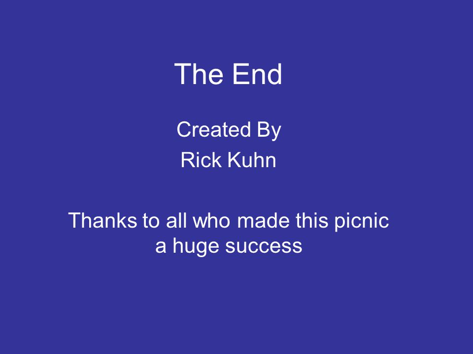 The End Created By Rick Kuhn Thanks to all who made this picnic a huge success