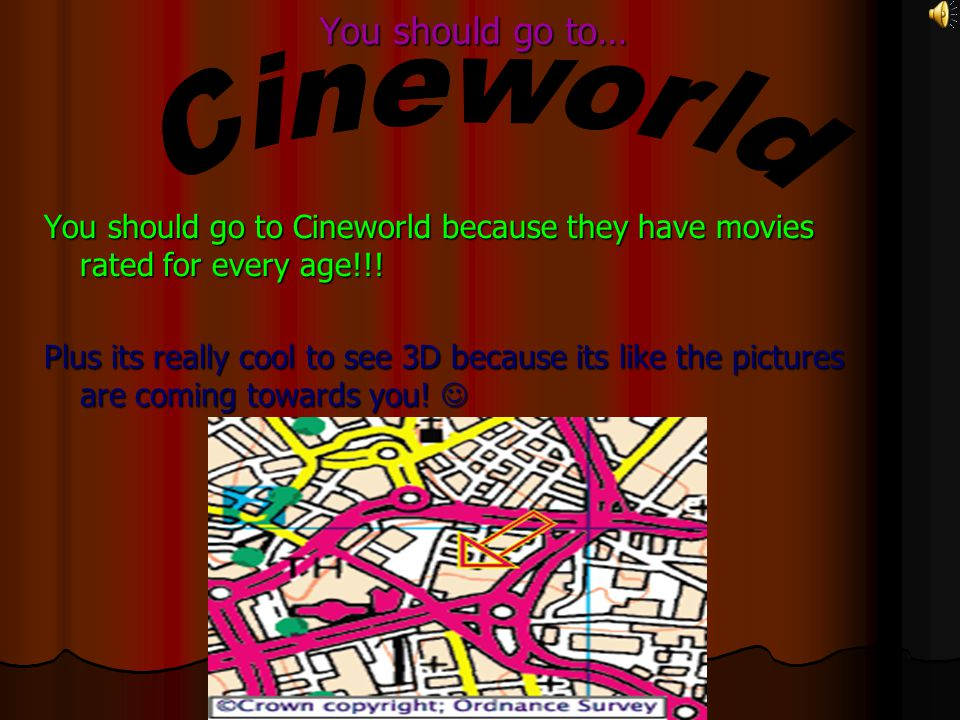 You should go to… You should go to Cineworld because they have movies rated for every age!!.