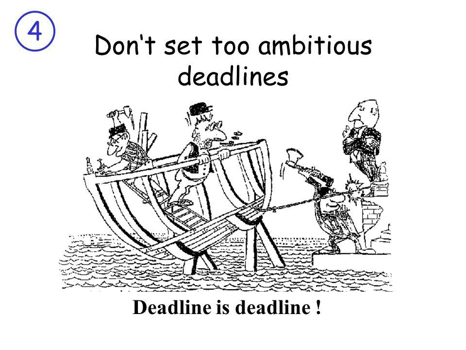 4 Don't set too ambitious deadlines Deadline is deadline !
