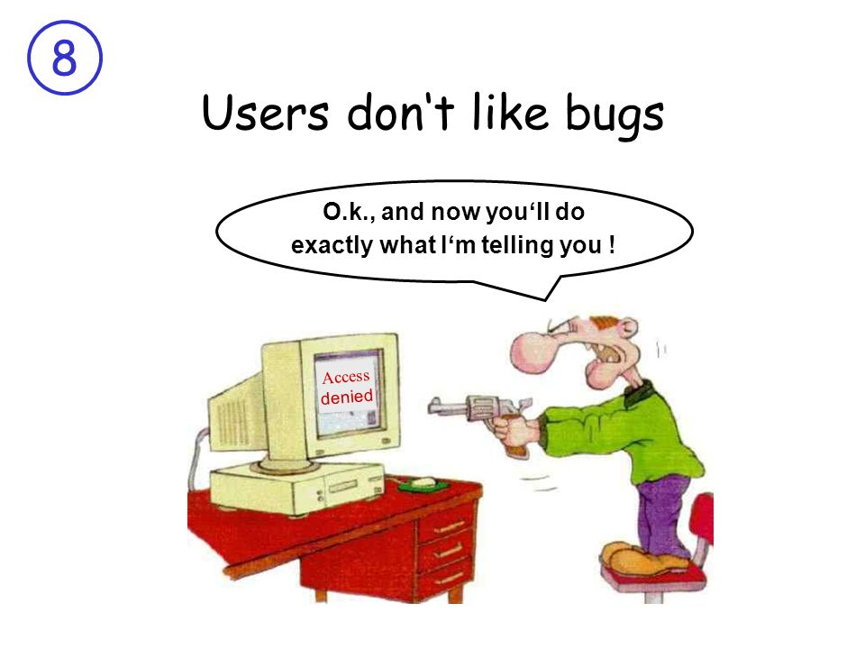 8 Users don't like bugs Access denied O.k., and now you'll do exactly what I'm telling you !