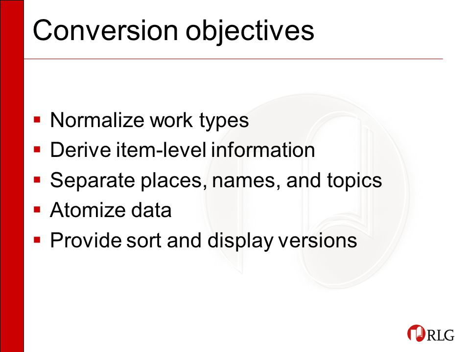 Conversion objectives  Normalize work types  Derive item-level information  Separate places, names, and topics  Atomize data  Provide sort and display versions