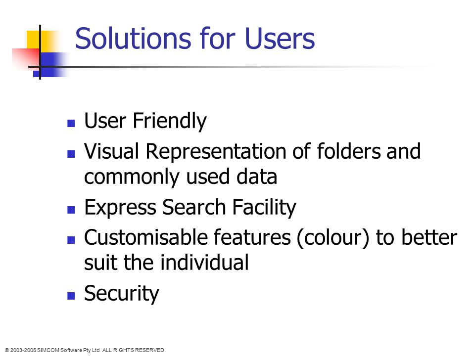 Solutions for Users User Friendly Visual Representation of folders and commonly used data Express Search Facility Customisable features (colour) to better suit the individual Security © 2003-2005 SIMCOM Software Pty Ltd ALL RIGHTS RESERVED