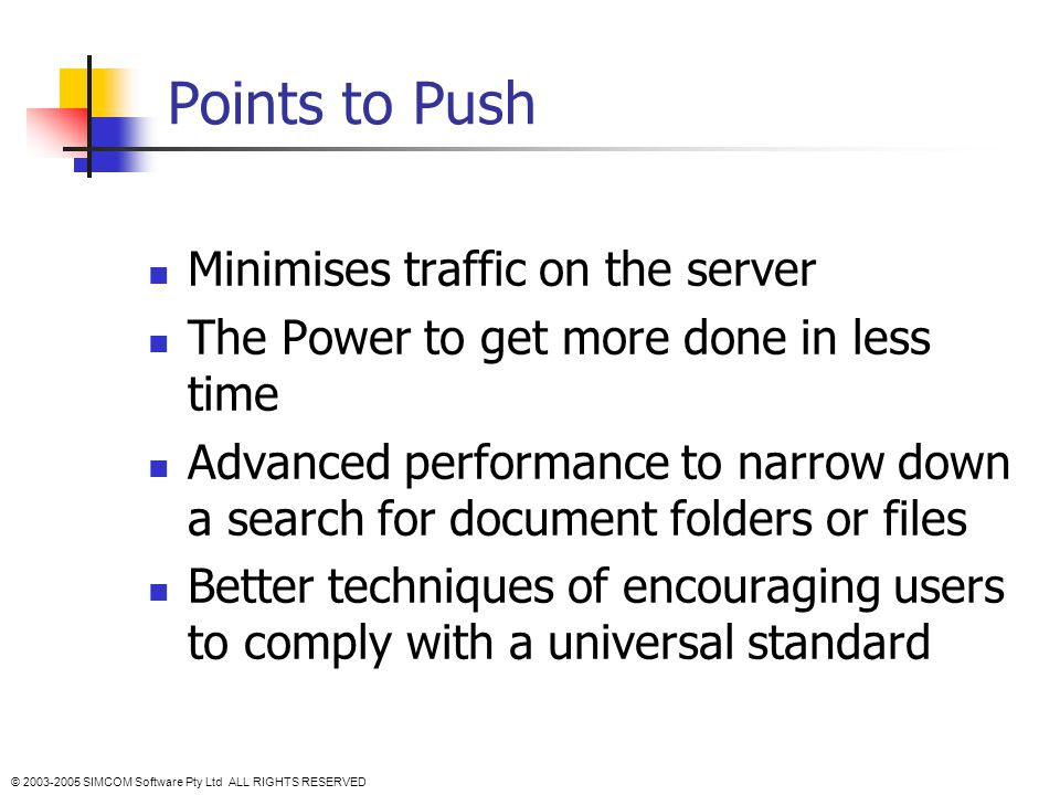 Points to Push Minimises traffic on the server The Power to get more done in less time Advanced performance to narrow down a search for document folders or files Better techniques of encouraging users to comply with a universal standard © 2003-2005 SIMCOM Software Pty Ltd ALL RIGHTS RESERVED