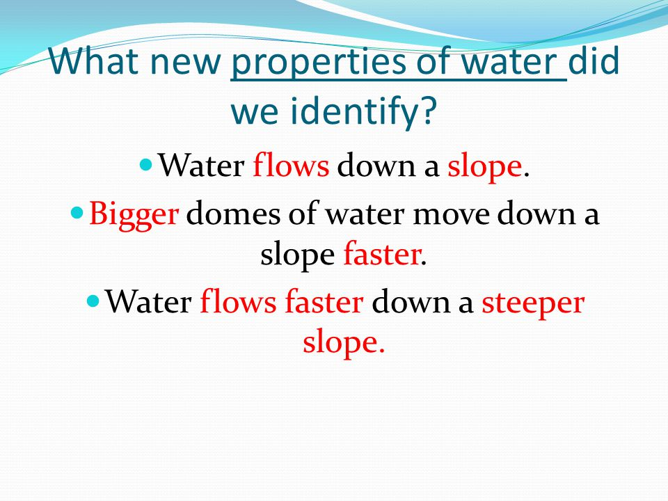 What new properties of water did we identify? Water flows down a slope. Bigger domes of water move down a slope faster. Water flows faster down a stee