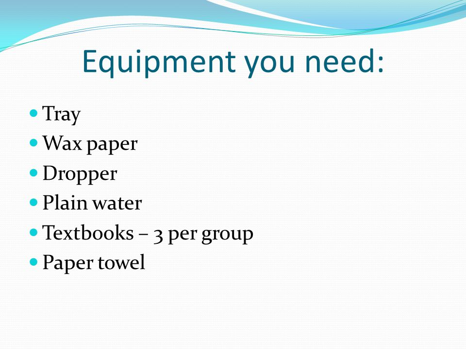 Equipment you need: Tray Wax paper Dropper Plain water Textbooks – 3 per group Paper towel