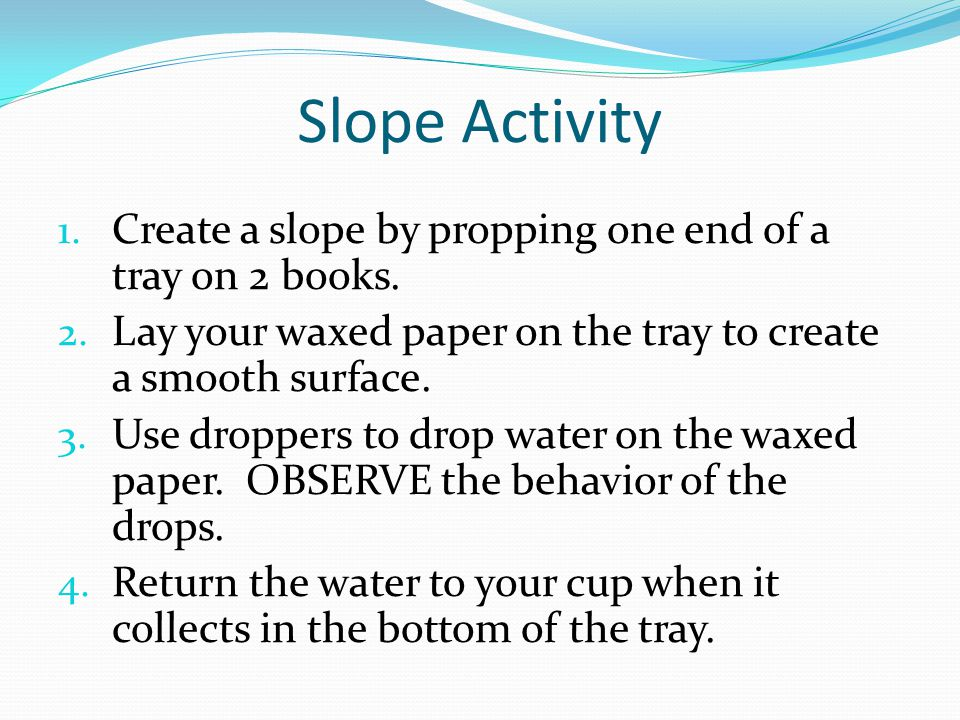 Slope Activity 1. Create a slope by propping one end of a tray on 2 books. 2. Lay your waxed paper on the tray to create a smooth surface. 3. Use drop