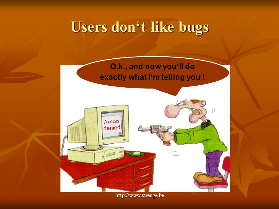 http://www.strenge.be Users don't like bugs Access denied O.k., and now you'll do exactly what I'm telling you !
