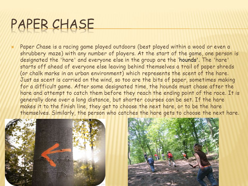 Paper Chase is a racing game played outdoors (best played within a wood or even a shrubbery maze) with any number of players. At the start of the ga