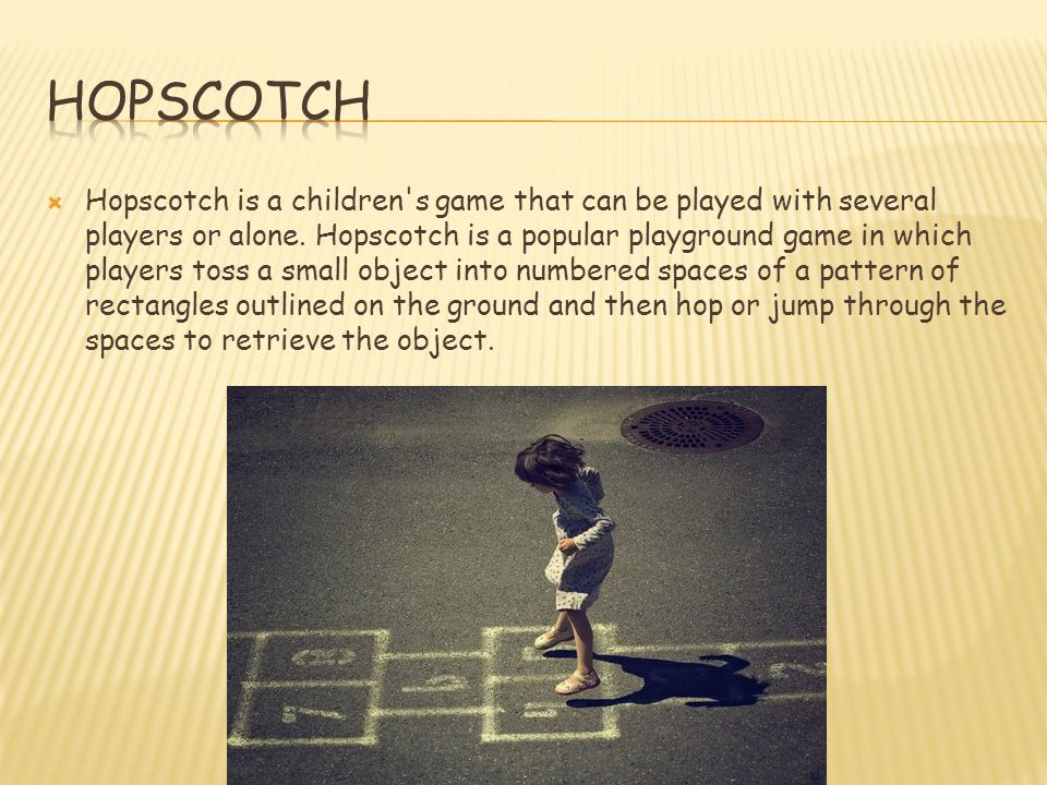  Hopscotch is a children's game that can be played with several players or alone. Hopscotch is a popular playground game in which players toss a smal