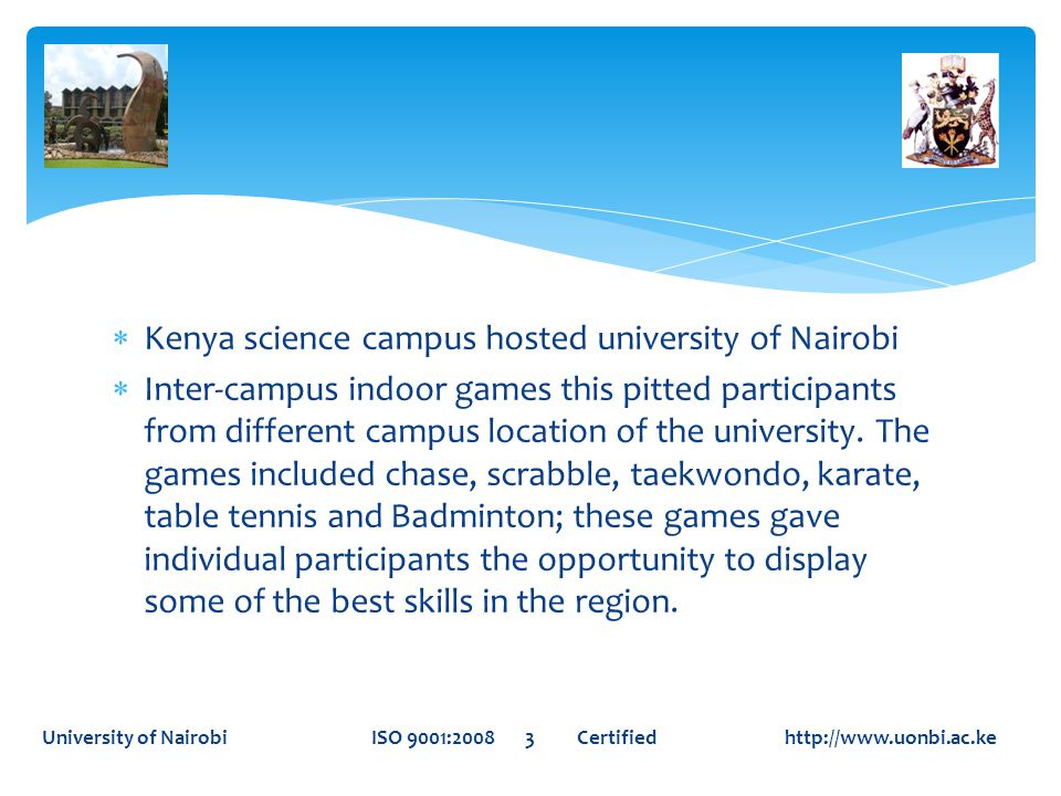 University of Nairobi ISO 9001:2008 3 Certified http://www.uonbi.ac.ke  Kenya science campus hosted university of Nairobi  Inter-campus indoor games this pitted participants from different campus location of the university.