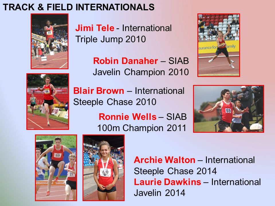 TRACK & FIELD INTERNATIONALS Jimi Tele - International Triple Jump 2010 Robin Danaher – SIAB Javelin Champion 2010 Blair Brown – International Steeple Chase 2010 Ronnie Wells – SIAB 100m Champion 2011 Archie Walton – International Steeple Chase 2014 Laurie Dawkins – International Javelin 2014
