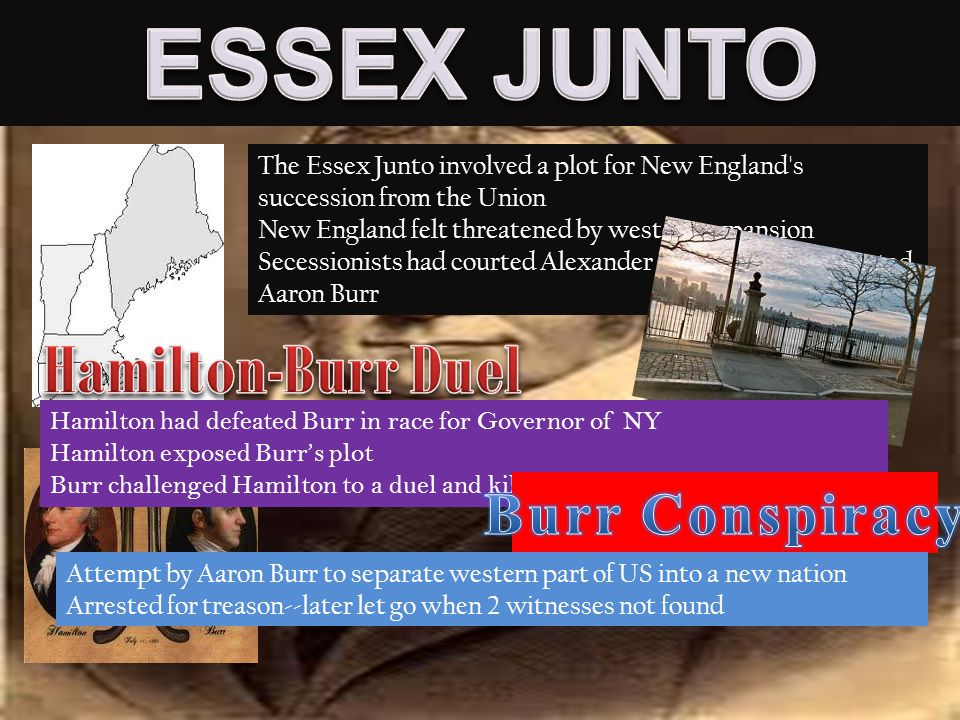 The Essex Junto involved a plot for New England s succession from the Union New England felt threatened by western expansion Secessionists had courted Alexander Hamilton, then courted Aaron Burr Hamilton had defeated Burr in race for Governor of NY Hamilton exposed Burr's plot Burr challenged Hamilton to a duel and killed him Attempt by Aaron Burr to separate western part of US into a new nation Arrested for treason--later let go when 2 witnesses not found