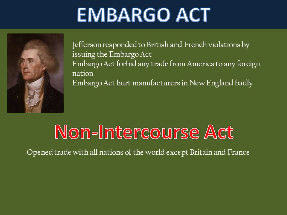 Jefferson responded to British and French violations by issuing the Embargo Act Embargo Act forbid any trade from America to any foreign nation Embargo Act hurt manufacturers in New England badly Opened trade with all nations of the world except Britain and France