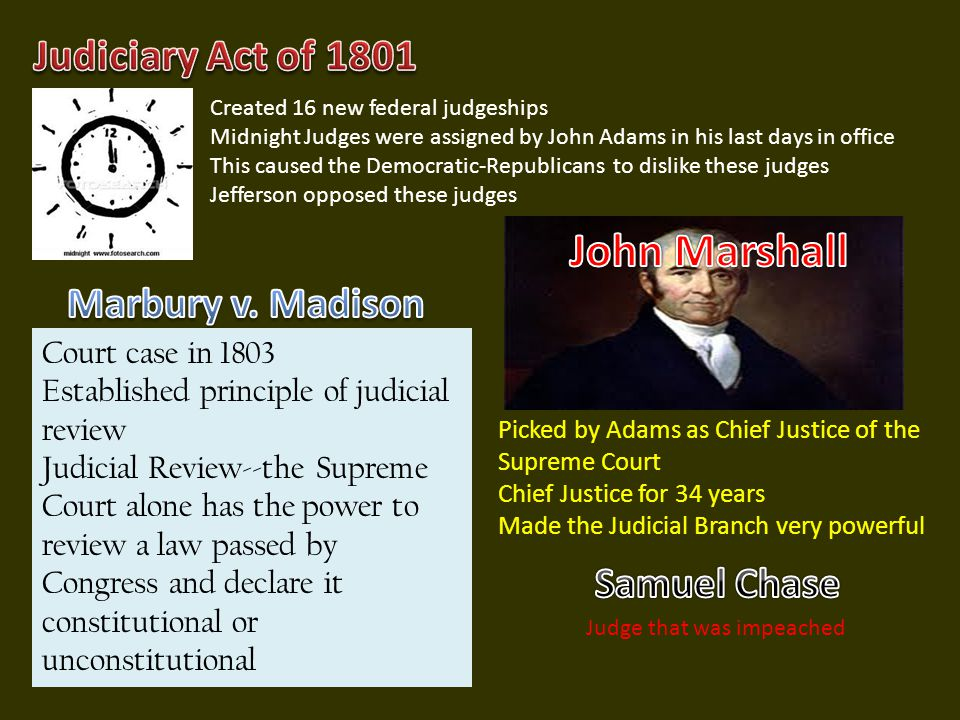 Created 16 new federal judgeships Midnight Judges were assigned by John Adams in his last days in office This caused the Democratic-Republicans to dislike these judges Jefferson opposed these judges Picked by Adams as Chief Justice of the Supreme Court Chief Justice for 34 years Made the Judicial Branch very powerful Court case in 1803 Established principle of judicial review Judicial Review--the Supreme Court alone has the power to review a law passed by Congress and declare it constitutional or unconstitutional Judge that was impeached