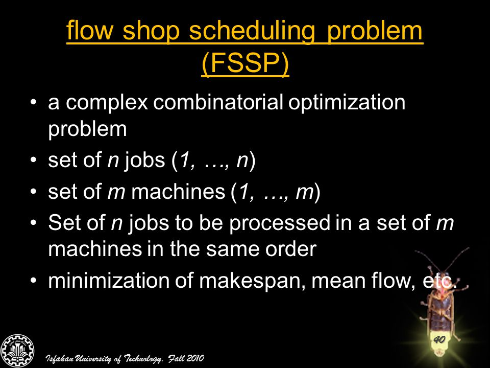 40 flow shop scheduling problem (FSSP) a complex combinatorial optimization problem set of n jobs (1, …, n) set of m machines (1, …, m) Set of n jobs