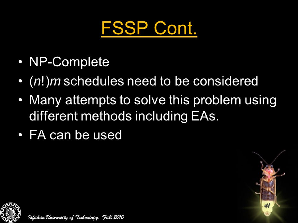 41 FSSP Cont. NP-Complete (n!)m schedules need to be considered Many attempts to solve this problem using different methods including EAs. FA can be u