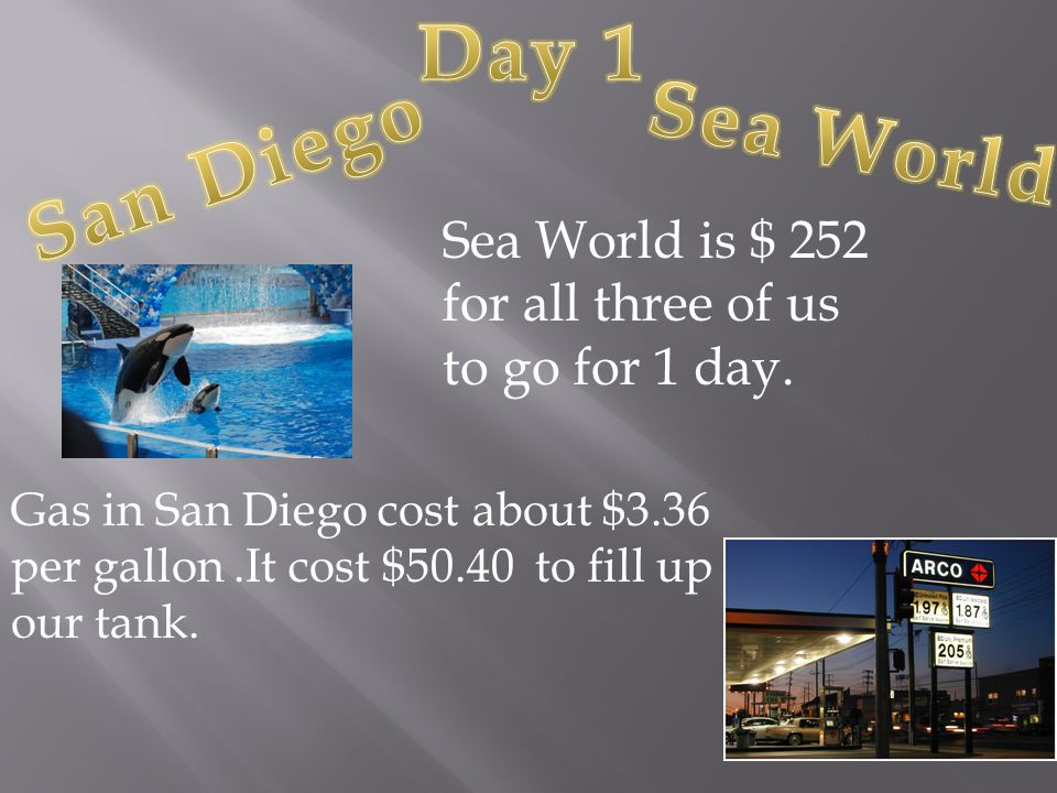 Sea World is $ 252 for all three of us to go for 1 day.