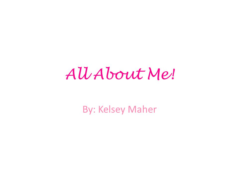 All About Me! By: Kelsey Maher